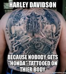 Harley Davidson Meme - harley davidson because nobody gets honda tattooed on thier body