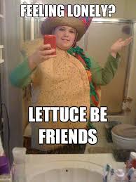 Lonely Girl Meme - feeling lonely lettuce be friends taco girl quickmeme