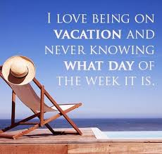 i being on vacation and never knowing what day of the week it