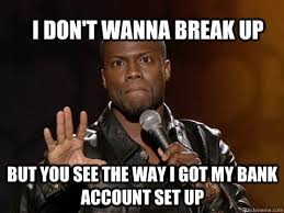Funny Break Up Memes - i don t wanna break up but you see the way i got my bank account