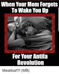 Mom The Meatloaf Meme - when your mom forgets to wake you up for your antifa revolution