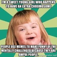 Young Girl Meme - i m a sweet young girl who happens to have an extra chromosome