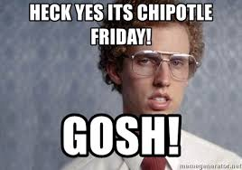 Chipotle Memes - heck yes its chipotle friday gosh napoleon dynamite meme