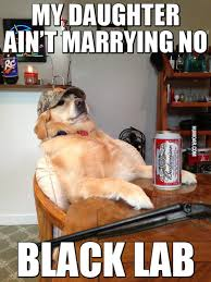 Dating My Daughter Meme - my daughter ain t marrying no black lab humoar com
