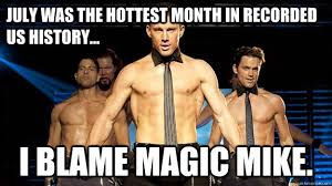 Magic Mike Meme - july was the hottest month in recorded us history i blame magic