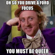 Ford Focus Meme - oh so you drive a ford focus you must be queer willy wonka meme