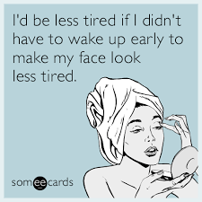 Make An Ecard Meme - i d be less tired if i didn t have to wake up early to make my face