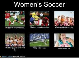 Funny Memes Soccer - women s soccer what my mom thinks l do what society thinks l do what