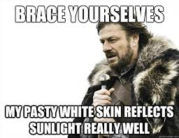 Skin Memes - brace yourselves my pasty white skin reflects sunlight really well