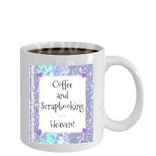 Novelty Coffee Mugs by Coffee And Scrapbooking Heaven U2013 Mug For Scrapbookers U2013 Mugszy
