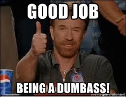 Dumbass Meme - good job being a dumbass chuck norris approves meme generator