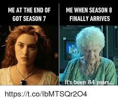 Got Meme - me at the end of me when season 8 finally arrives got season 7 it s