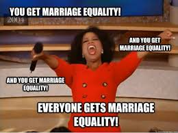 Marriage Equality Memes - you get marriage equality everyone gets marriage equality and