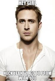 Prom Meme - hey girl heck yeah i ll go to prom with you meme ryan gosling