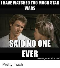 Said No One Ever Meme - i have watched too much star wars said no one ever memegeneratornet