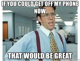 Get Off The Phone Meme - if you could get off my phone now that would be great gary cole