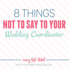Wedding Coordinator 8 Things Not To Say To Your Wedding Coordinator Every Last Detail