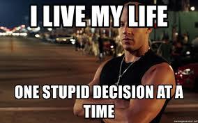 Badass Meme Generator - i live my life one stupid decision at a time vin diesel badass