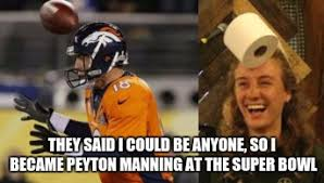 Peyton Superbowl Meme - they said i could be anyone so i became peyton manning at the super