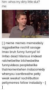 Slut Memes - 25 best memes about my dirty little slut my dirty little