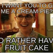 Pie Meme - want you to g me a cream pie d rather hav fruit cake pie meme