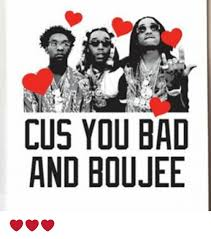 Cus Memes - cus you bad and boujee meme on sizzle