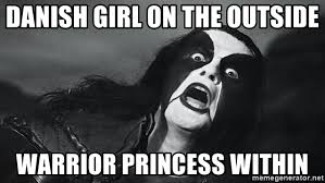 Abbath Memes - danish girl on the outside warrior princess within abbath meme