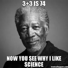 Science Memes - 3 3 is 74 now you see why i like science meme morgan freeman