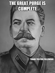Purge Meme - the great purge is complete thank you for following stalin