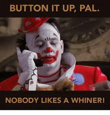 Whiner Meme - button it up pal nobody likes a whiner meme on me me