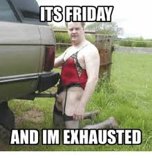 Exhausted Meme - friday and im exhausted friday meme on me me