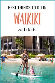 things to do on maui 11 of the best things to do in waikiki with kids eat u0026 stay