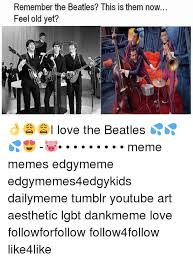 The Beatles Meme - remember the beatles this is them now feel old yet i love