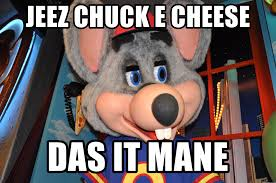 Das It Mane Meme - jeez chuck e cheese das it mane chuck e cheese meme generator