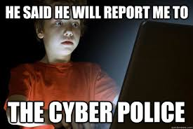 Internet Police Meme - he said he will report me to the cyber police scared first day