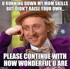 Mom Please Meme - creepy condescending wonka meme imgflip
