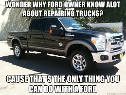 Ford Owner Memes - wonder why ford owner know alot about repairing trucks cause