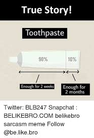 Toothpaste Meme - true story toothpaste 90 10 enough for 2 weeks enough for 2