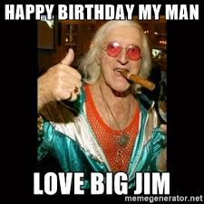 Jimmy Savile Meme - jimmy saville 1 happy birthday my man love big jim birthdays