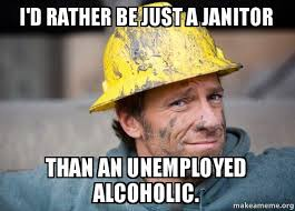 Janitor Meme - i d rather be just a janitor than an unemployed alcoholic just