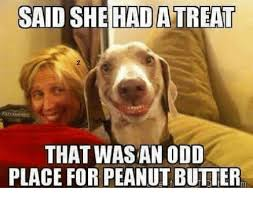 Odd Memes - said she hada treat that was an odd place for peanut butter meme