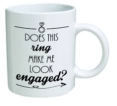 funny mug u2013 does this ring make me look engaged engagement u2013 11