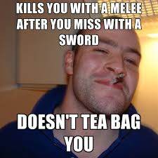 Tea Bag Meme - kills you with a melee after you miss with a sword doesn t tea bag