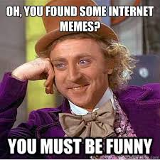 You Funny Meme - oh you found some internet memes you must be funny
