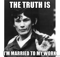 Ramirez Meme - the truth is i m married to my work richard ramirez meme generator