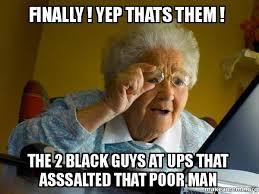 Black Guys Meme - finally yep thats them the 2 black guys at ups that asssalted