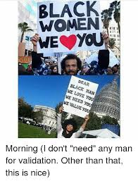 I Love You Man Memes - black women is dear black man we love you we need you we value yo