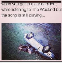 Car Accident Memes - when you get in a car accident while listening to the weeknd but the
