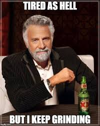 Grinding Meme - the most interesting man in the world meme imgflip