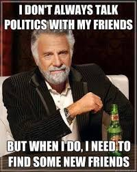 I Need New Friends Meme - i don t always talk politics with my friends but when i do i need